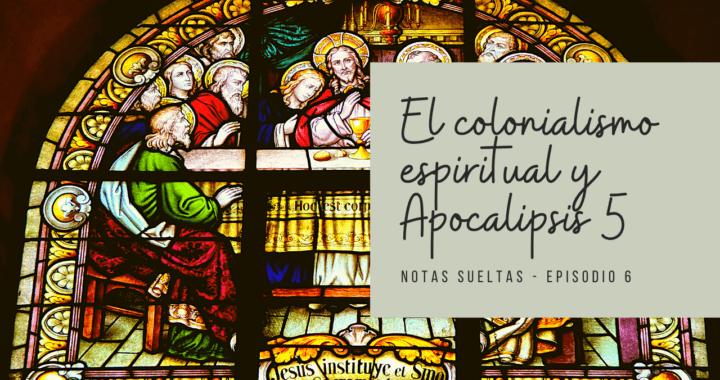 El colonialismo espiritual y Apocalipsis 5