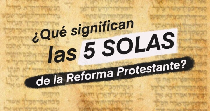 ¿Qué significan las Cinco Solas de la Reforma?